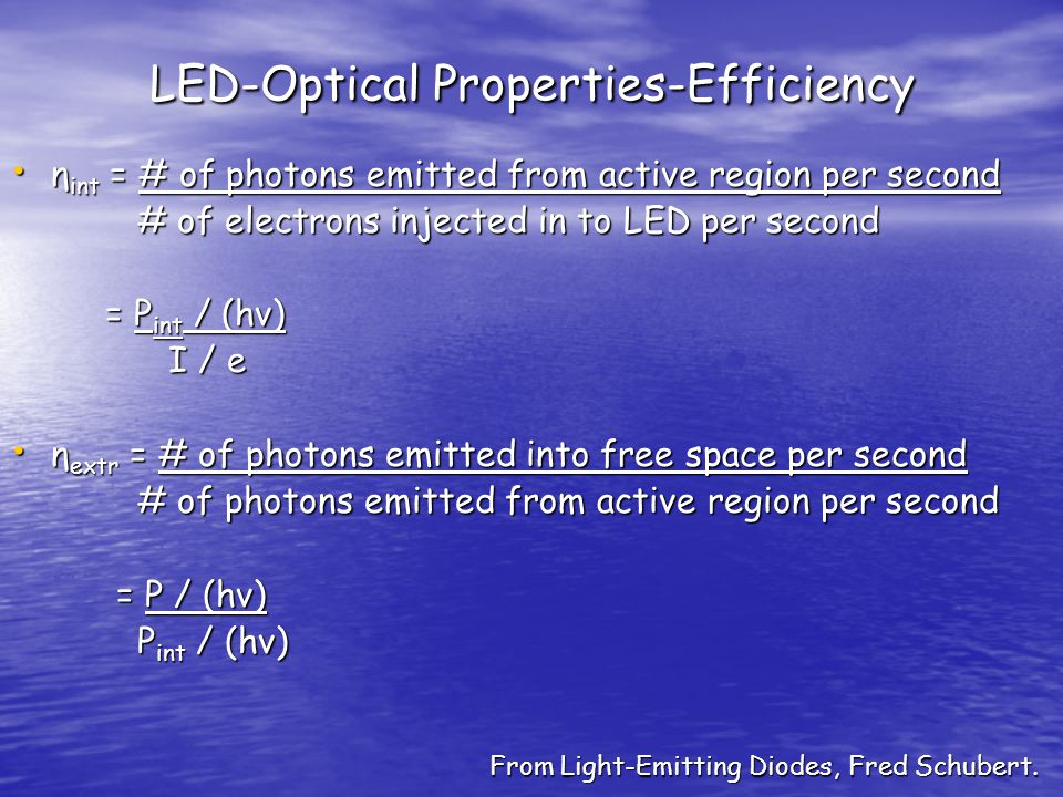 LED-Optical Properties-Efficiency η int = # of photons emitted from active region per second η int = # of photons emitted from active region per second # of electrons injected in to LED per second # of electrons injected in to LED per second = P int / (hν) = P int / (hν) I / e I / e η extr = # of photons emitted into free space per second η extr = # of photons emitted into free space per second # of photons emitted from active region per second # of photons emitted from active region per second = P / (hν) = P / (hν) P int / (hν) P int / (hν) From Light-Emitting Diodes, Fred Schubert.