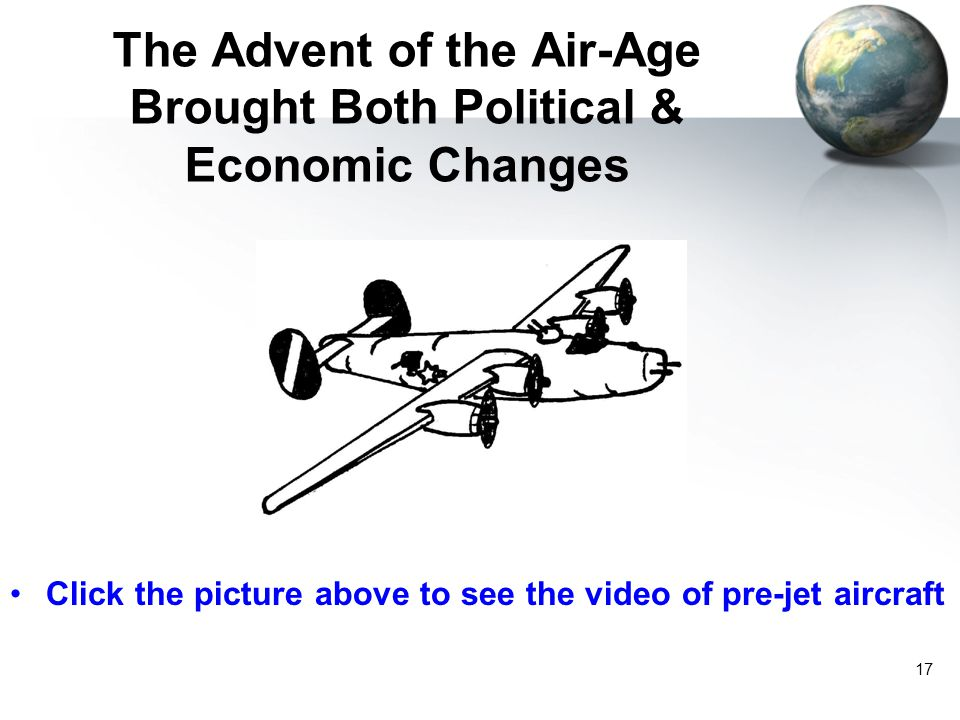 17 The Advent of the Air-Age Brought Both Political & Economic Changes Click the picture above to see the video of pre-jet aircraft