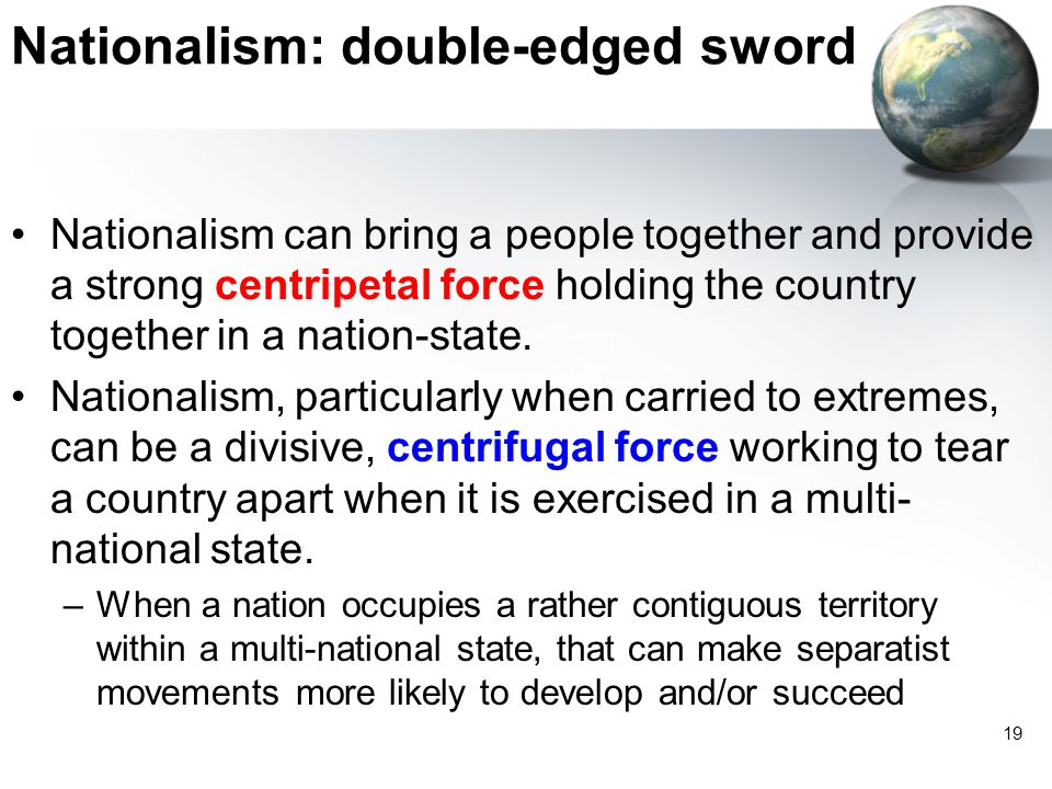 19 Nationalism: double-edged sword Nationalism can bring a people together and provide a strong centripetal force holding the country together in a nation-state.