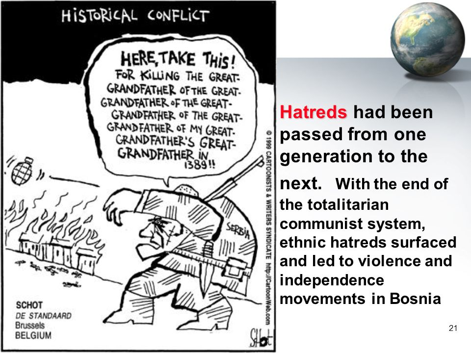 21 Hatreds Hatreds had been passed from one generation to the next. With the end of the totalitarian communist system, ethnic hatreds surfaced and led