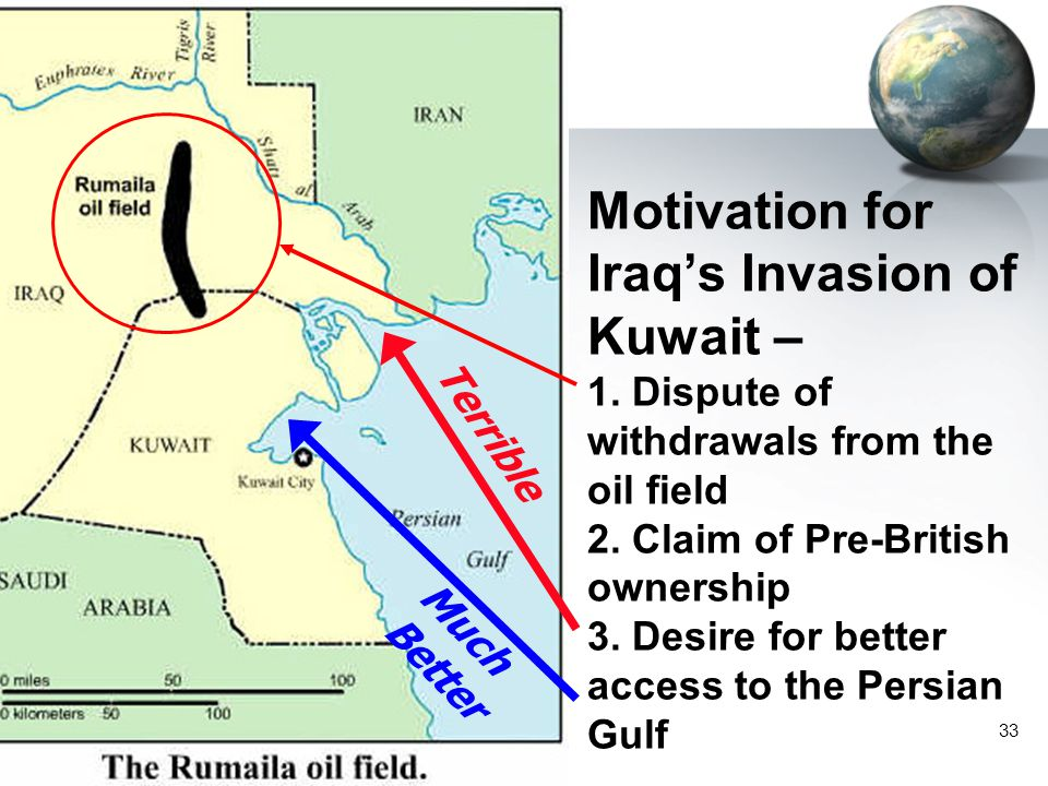 33 Motivation for Iraq's Invasion of Kuwait – 1. Dispute of withdrawals from the oil field 2. Claim of Pre-British ownership 3. Desire for better acce