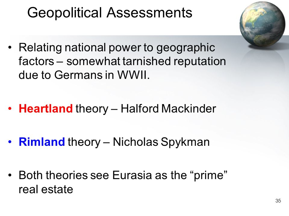 35 Geopolitical Assessments Relating national power to geographic factors – somewhat tarnished reputation due to Germans in WWII.