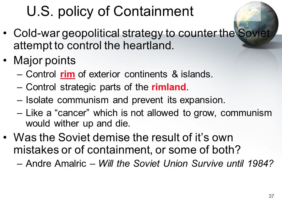 37 U.S. policy of Containment Cold-war geopolitical strategy to counter the Soviet attempt to control the heartland. Major points –Control rim of exte