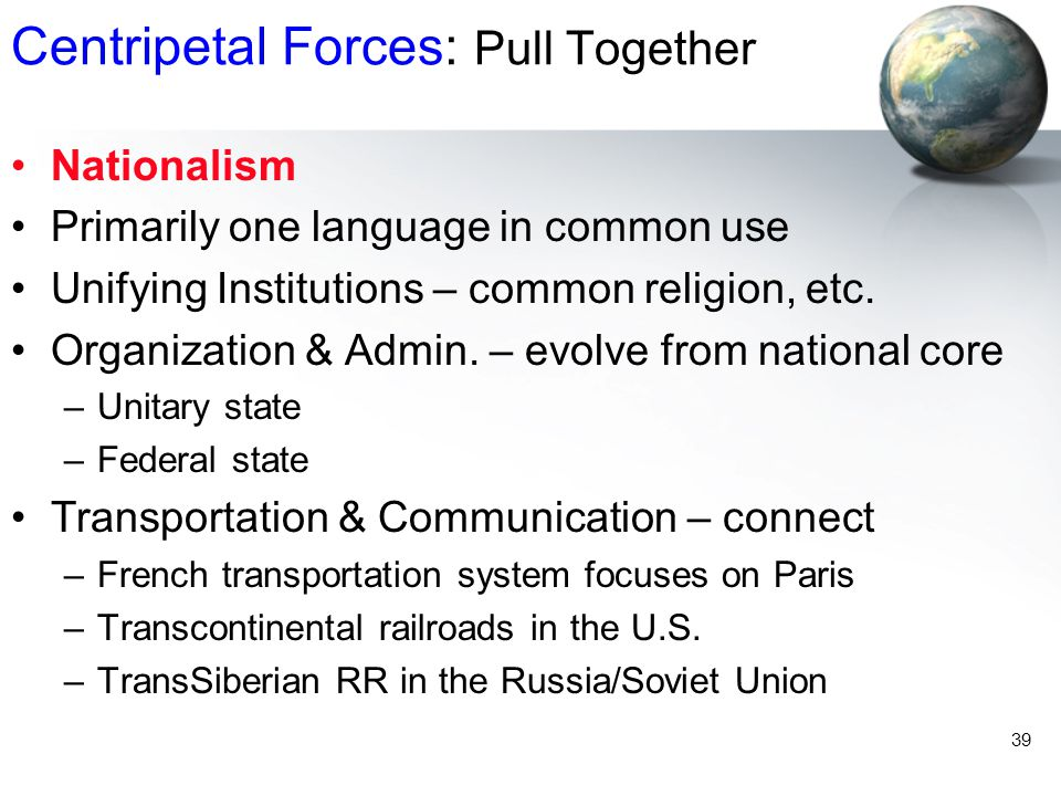 39 Centripetal Forces: Pull Together Nationalism Primarily one language in common use Unifying Institutions – common religion, etc. Organization & Adm