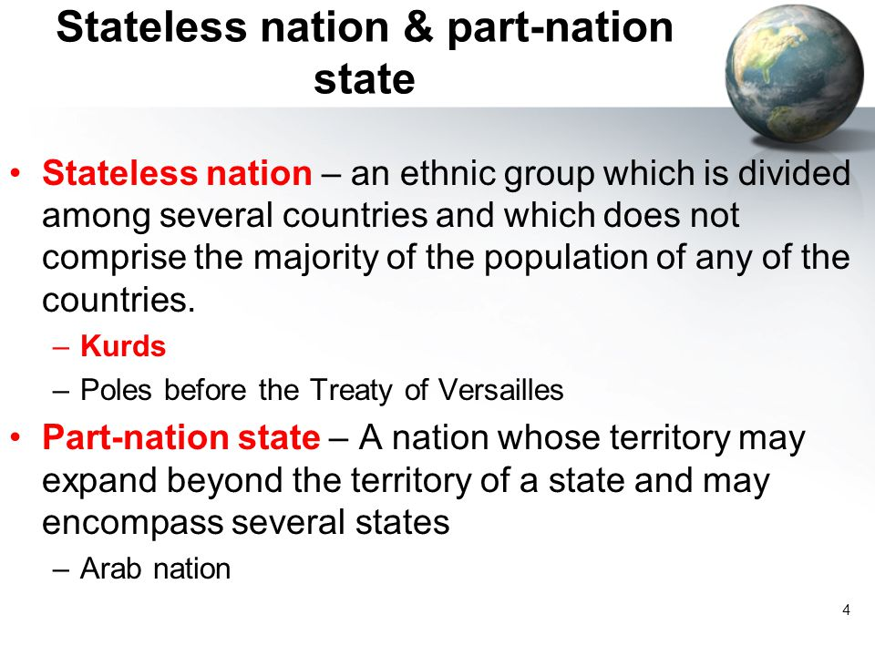 4 Stateless nation & part-nation state Stateless nation – an ethnic group which is divided among several countries and which does not comprise the majority of the population of any of the countries.