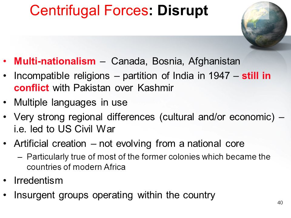 40 Centrifugal Forces: Disrupt Multi-nationalism – Canada, Bosnia, Afghanistan Incompatible religions – partition of India in 1947 – still in conflict with Pakistan over Kashmir Multiple languages in use Very strong regional differences (cultural and/or economic) – i.e.