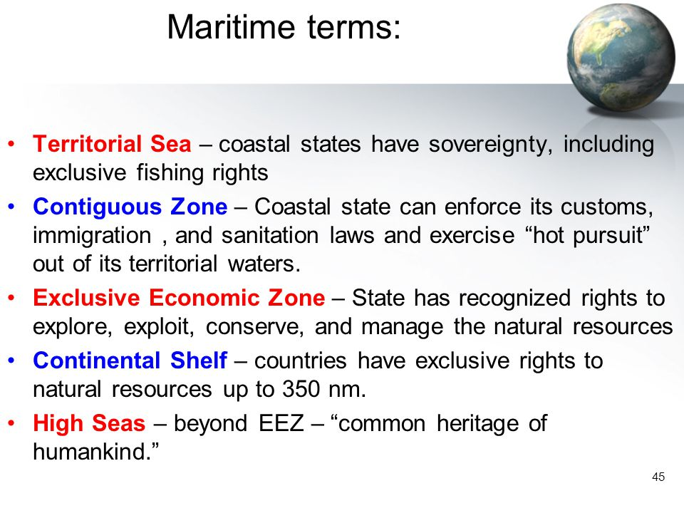 45 Maritime terms: Territorial Sea – coastal states have sovereignty, including exclusive fishing rights Contiguous Zone – Coastal state can enforce i