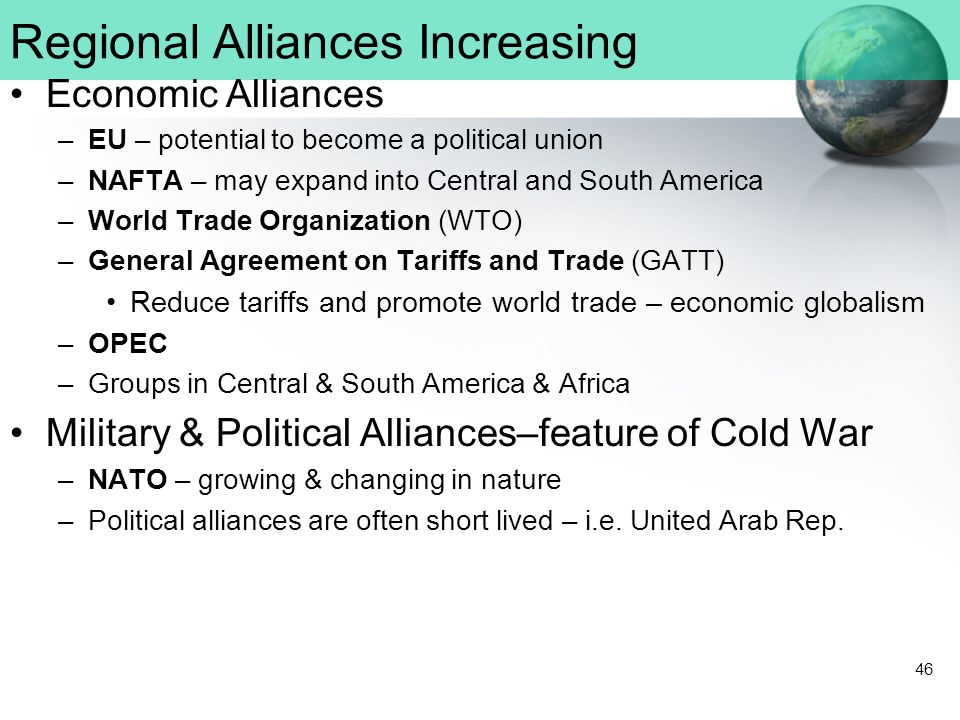 46 Regional Alliances Increasing Economic Alliances –EU – potential to become a political union –NAFTA – may expand into Central and South America –World Trade Organization (WTO) –General Agreement on Tariffs and Trade (GATT) Reduce tariffs and promote world trade – economic globalism –OPEC –Groups in Central & South America & Africa Military & Political Alliances–feature of Cold War –NATO – growing & changing in nature –Political alliances are often short lived – i.e.