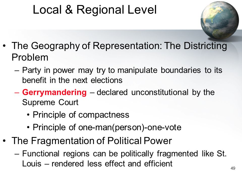 49 Local & Regional Level The Geography of Representation: The Districting Problem –Party in power may try to manipulate boundaries to its benefit in the next elections –Gerrymandering – declared unconstitutional by the Supreme Court Principle of compactness Principle of one-man(person)-one-vote The Fragmentation of Political Power –Functional regions can be politically fragmented like St.