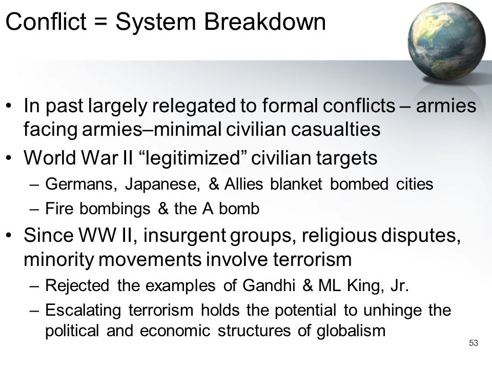 """53 Conflict = System Breakdown In past largely relegated to formal conflicts – armies facing armies–minimal civilian casualties World War II """"legitimi"""