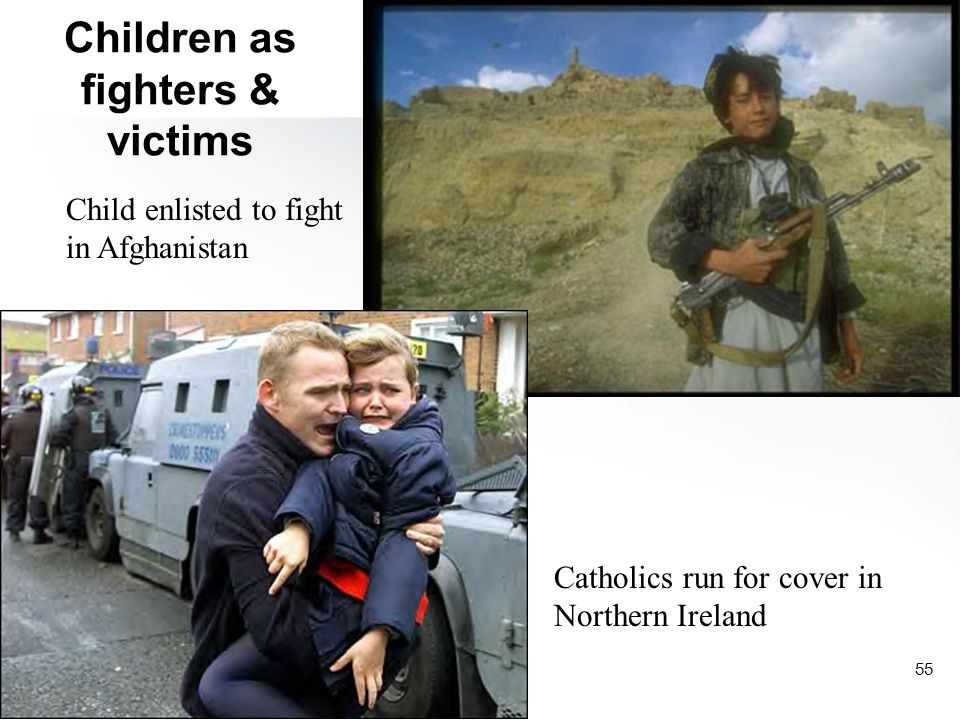 55 Children as fighters & victims Child enlisted to fight in Afghanistan Catholics run for cover in Northern Ireland
