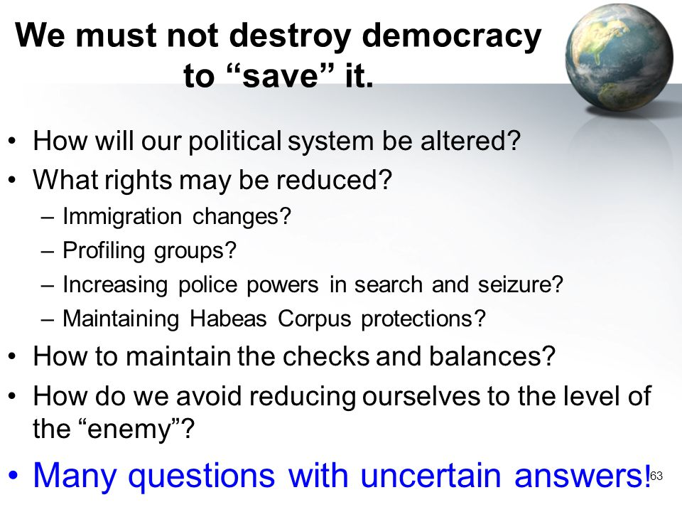 63 We must not destroy democracy to save it.How will our political system be altered.