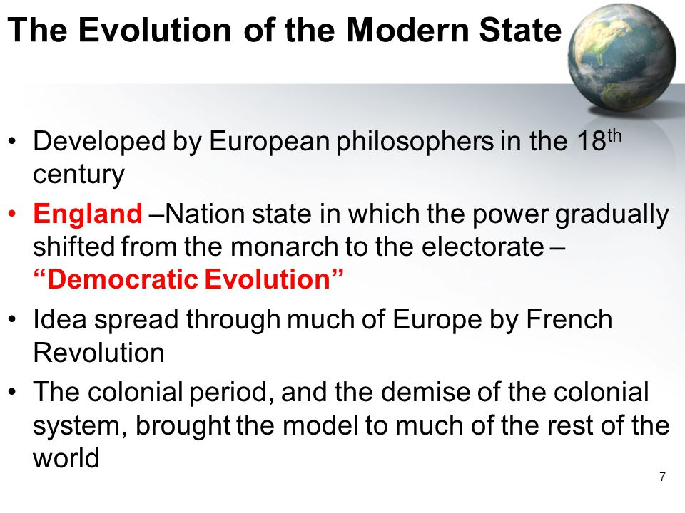 7 The Evolution of the Modern State Developed by European philosophers in the 18 th century England –Nation state in which the power gradually shifted