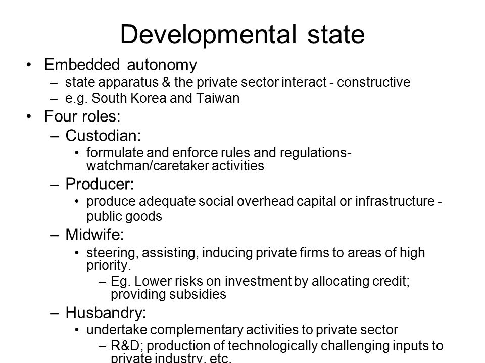 Developmental state Embedded autonomy –state apparatus & the private sector interact - constructive –e.g. South Korea and Taiwan Four roles: –Custodia