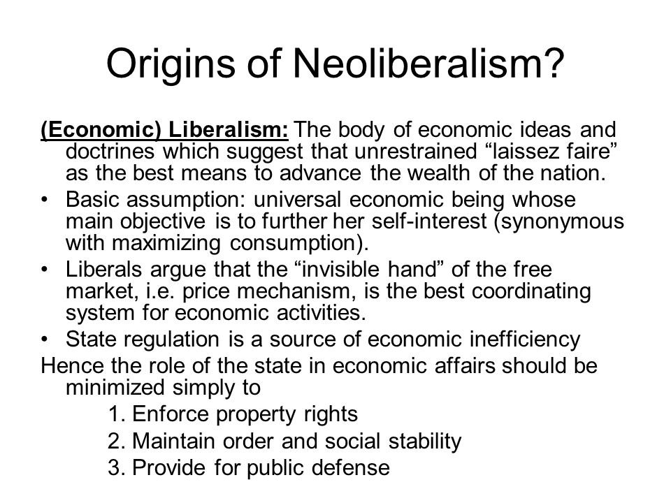 "Origins of Neoliberalism? (Economic) Liberalism: The body of economic ideas and doctrines which suggest that unrestrained ""laissez faire"" as the best"