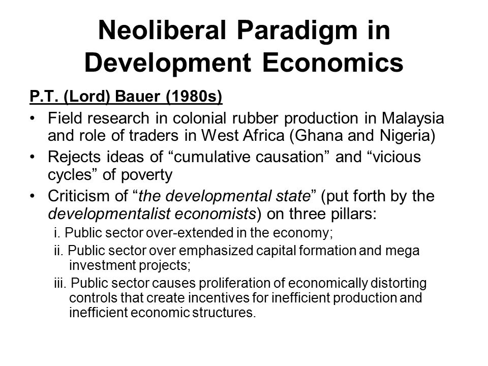 Neoliberal Paradigm in Development Economics P.T. (Lord) Bauer (1980s) Field research in colonial rubber production in Malaysia and role of traders in