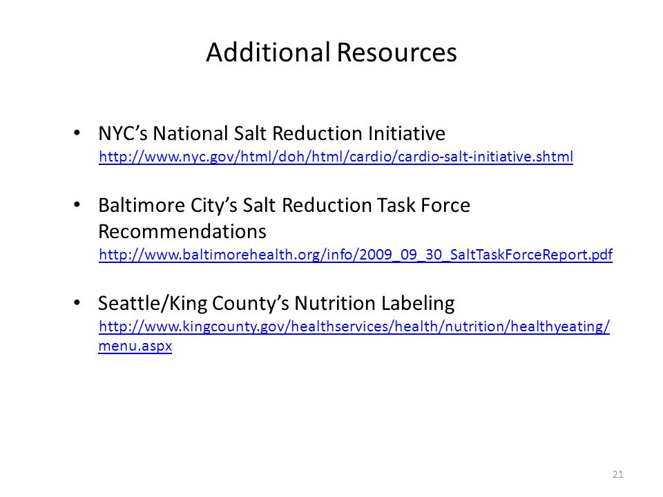 21 Additional Resources NYC's National Salt Reduction Initiative http://www.nyc.gov/html/doh/html/cardio/cardio-salt-initiative.shtml Baltimore City's Salt Reduction Task Force Recommendations http://www.baltimorehealth.org/info/2009_09_30_SaltTaskForceReport.pdf Seattle/King County's Nutrition Labeling http://www.kingcounty.gov/healthservices/health/nutrition/healthyeating/ menu.aspx