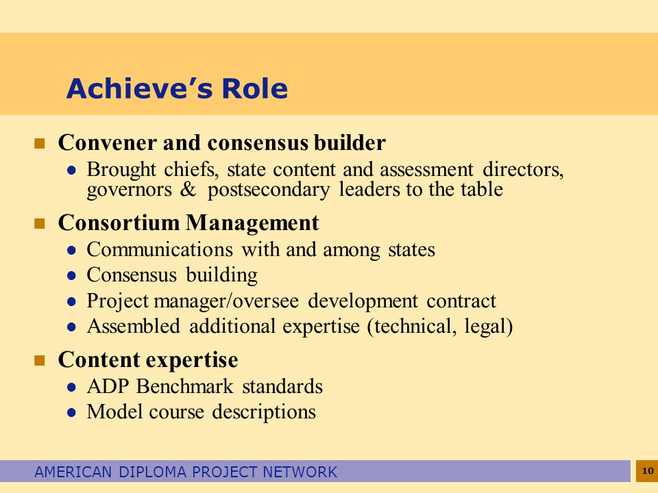 10 AMERICAN DIPLOMA PROJECT NETWORK Achieve's Role n Convener and consensus builder l Brought chiefs, state content and assessment directors, governors & postsecondary leaders to the table n Consortium Management l Communications with and among states l Consensus building l Project manager/oversee development contract l Assembled additional expertise (technical, legal) n Content expertise l ADP Benchmark standards l Model course descriptions