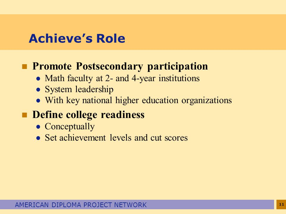 11 AMERICAN DIPLOMA PROJECT NETWORK Achieve's Role n Promote Postsecondary participation l Math faculty at 2- and 4-year institutions l System leadership l With key national higher education organizations n Define college readiness l Conceptually l Set achievement levels and cut scores