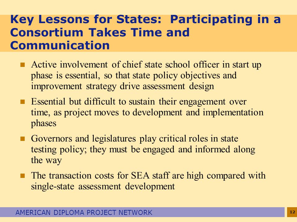 12 AMERICAN DIPLOMA PROJECT NETWORK Key Lessons for States: Participating in a Consortium Takes Time and Communication n Active involvement of chief state school officer in start up phase is essential, so that state policy objectives and improvement strategy drive assessment design n Essential but difficult to sustain their engagement over time, as project moves to development and implementation phases n Governors and legislatures play critical roles in state testing policy; they must be engaged and informed along the way n The transaction costs for SEA staff are high compared with single-state assessment development