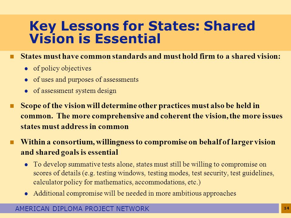 14 AMERICAN DIPLOMA PROJECT NETWORK Key Lessons for States: Shared Vision is Essential n States must have common standards and must hold firm to a shared vision: l of policy objectives l of uses and purposes of assessments l of assessment system design n Scope of the vision will determine other practices must also be held in common.