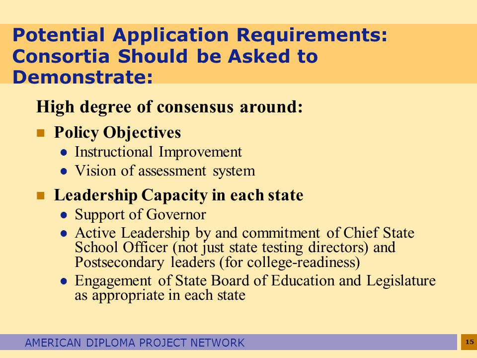 15 AMERICAN DIPLOMA PROJECT NETWORK Potential Application Requirements: Consortia Should be Asked to Demonstrate: High degree of consensus around: n Policy Objectives l Instructional Improvement l Vision of assessment system n Leadership Capacity in each state l Support of Governor l Active Leadership by and commitment of Chief State School Officer (not just state testing directors) and Postsecondary leaders (for college-readiness) l Engagement of State Board of Education and Legislature as appropriate in each state