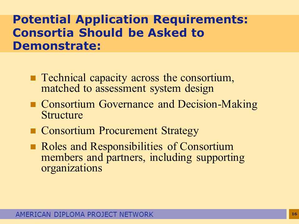 16 AMERICAN DIPLOMA PROJECT NETWORK Potential Application Requirements: Consortia Should be Asked to Demonstrate: n Technical capacity across the consortium, matched to assessment system design n Consortium Governance and Decision-Making Structure n Consortium Procurement Strategy n Roles and Responsibilities of Consortium members and partners, including supporting organizations
