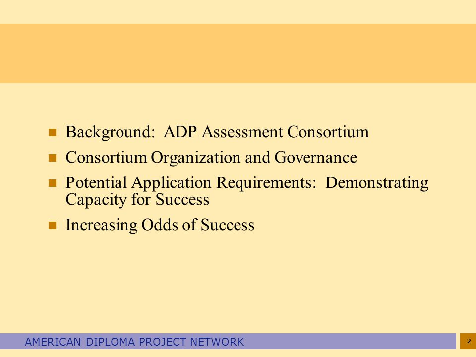 2 AMERICAN DIPLOMA PROJECT NETWORK n Background: ADP Assessment Consortium n Consortium Organization and Governance n Potential Application Requirements: Demonstrating Capacity for Success n Increasing Odds of Success