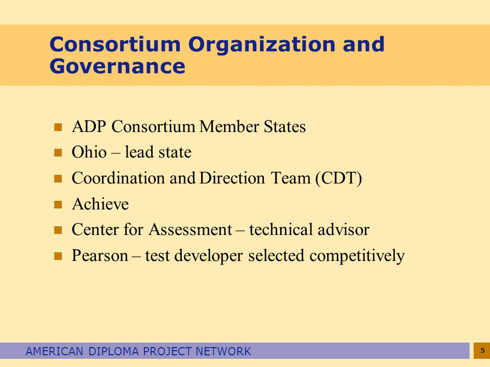 5 AMERICAN DIPLOMA PROJECT NETWORK Consortium Organization and Governance n ADP Consortium Member States n Ohio – lead state n Coordination and Direction Team (CDT) n Achieve n Center for Assessment – technical advisor n Pearson – test developer selected competitively