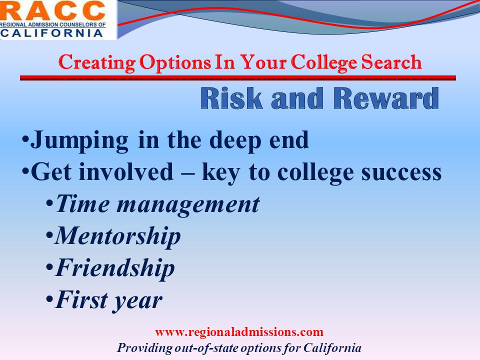 Creating Options In Your College Search www.regionaladmissions.com Providing out-of-state options for California Jumping in the deep end Get involved – key to college success Time management Mentorship Friendship First year
