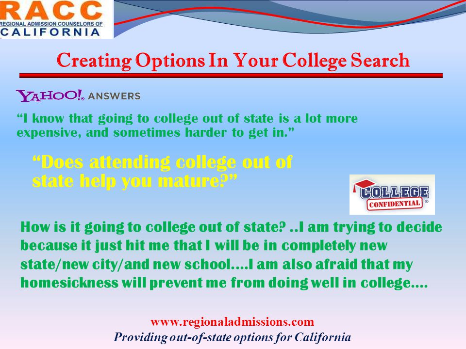 Creating Options In Your College Search www.regionaladmissions.com Providing out-of-state options for California How is it going to college out of state?..I am trying to decide because it just hit me that I will be in completely new state/new city/and new school....I am also afraid that my homesickness will prevent me from doing well in college....