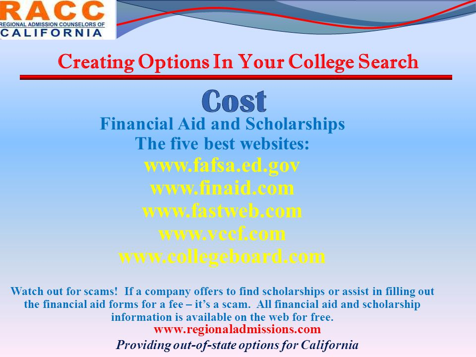 Financial Aid and Scholarships The five best websites: www.fafsa.ed.gov www.finaid.com www.fastweb.com www.vccf.com www.collegeboard.com Watch out for scams.