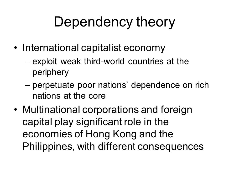 Dependency theory International capitalist economy –exploit weak third-world countries at the periphery –perpetuate poor nations' dependence on rich n