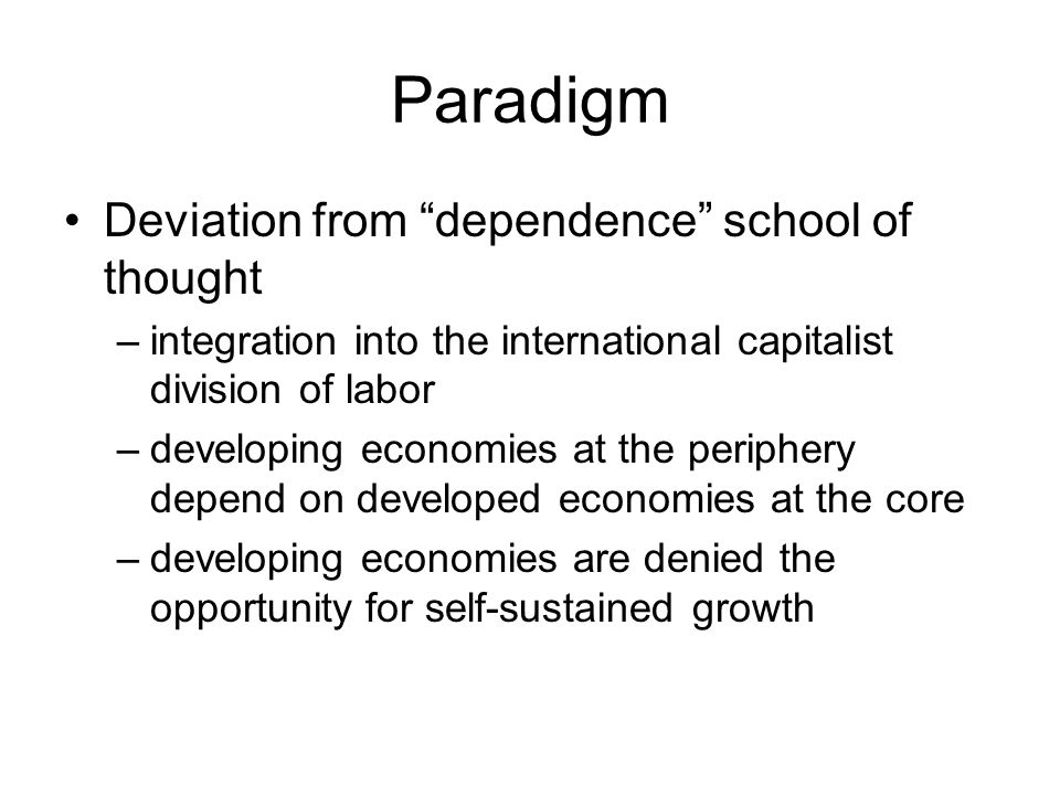 "Paradigm Deviation from ""dependence"" school of thought –integration into the international capitalist division of labor –developing economies at the p"