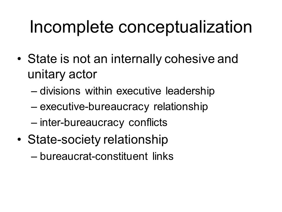 Incomplete conceptualization State is not an internally cohesive and unitary actor –divisions within executive leadership –executive-bureaucracy relat