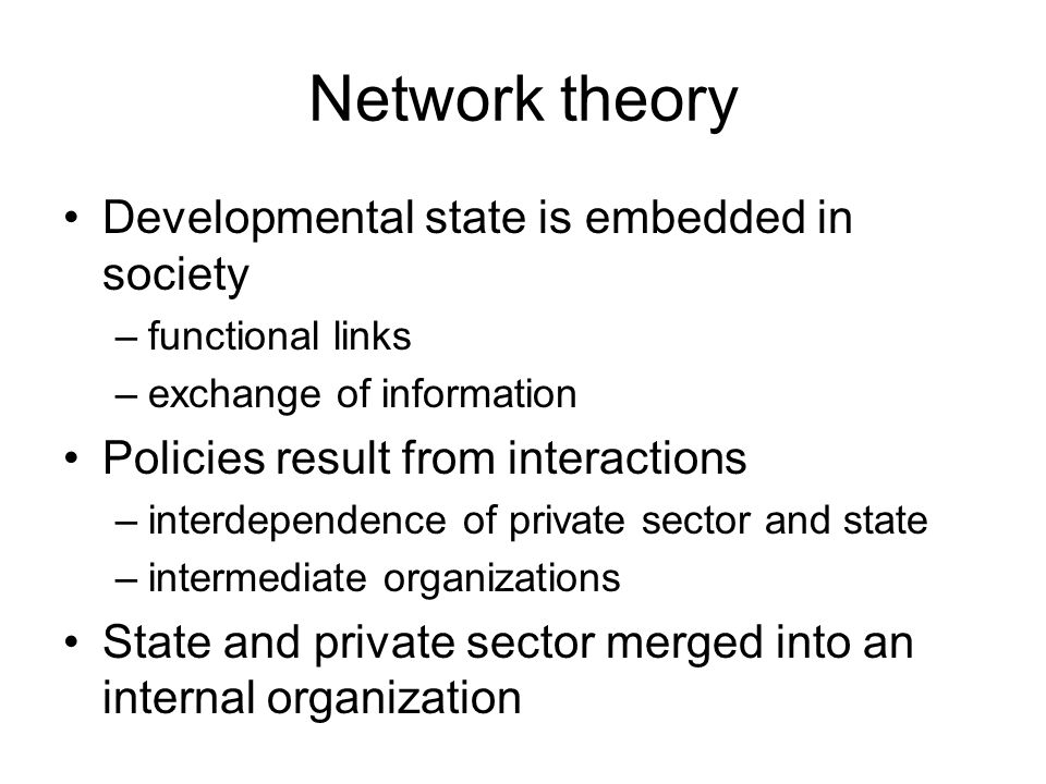 Network theory Developmental state is embedded in society –functional links –exchange of information Policies result from interactions –interdependenc