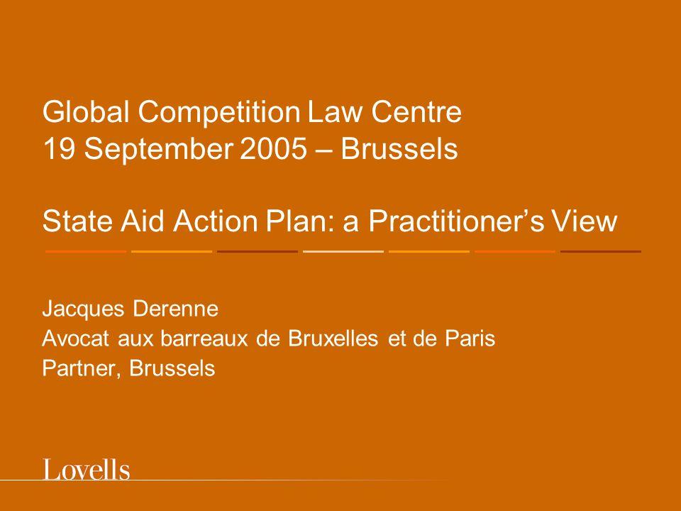 Global Competition Law Centre 19 September 2005 – Brussels State Aid Action Plan: a Practitioner's View Jacques Derenne Avocat aux barreaux de Bruxelles et de Paris Partner 523, avenue Louise B-1050 Brussels T.: + 32 2 647 06 60 F.: + 32 2 647 11 24 jacques.derenne@lovells.com