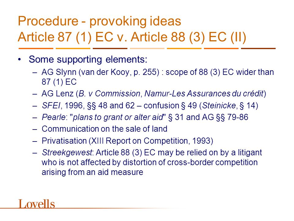 Procedure - provoking ideas Article 87 (1) EC v. Article 88 (3) EC (II) Some supporting elements: –AG Slynn (van der Kooy, p. 255) : scope of 88 (3) E