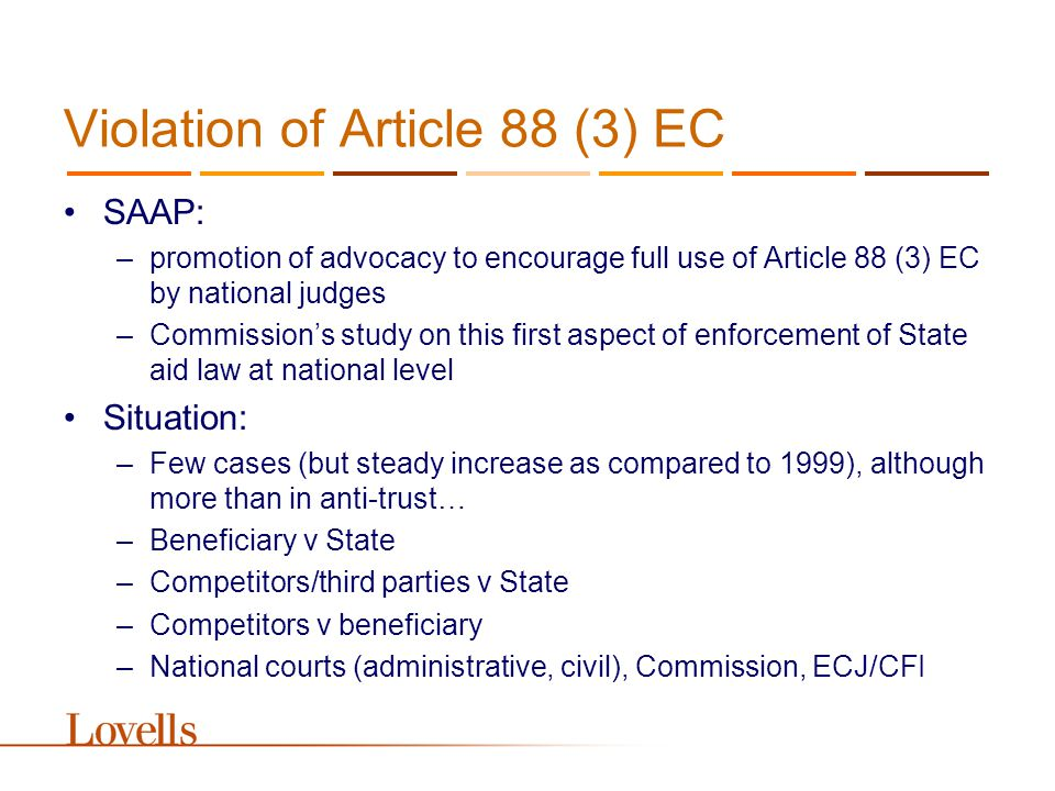 Violation of Article 88 (3) EC SAAP: –promotion of advocacy to encourage full use of Article 88 (3) EC by national judges –Commission's study on this first aspect of enforcement of State aid law at national level Situation: –Few cases (but steady increase as compared to 1999), although more than in anti-trust… –Beneficiary v State –Competitors/third parties v State –Competitors v beneficiary –National courts (administrative, civil), Commission, ECJ/CFI