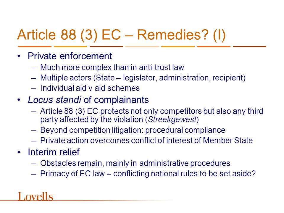 Article 88 (3) EC – Remedies? (I) Private enforcement –Much more complex than in anti-trust law –Multiple actors (State – legislator, administration,