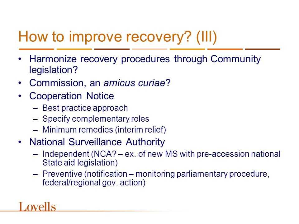 How to improve recovery? (III) Harmonize recovery procedures through Community legislation? Commission, an amicus curiae? Cooperation Notice –Best pra