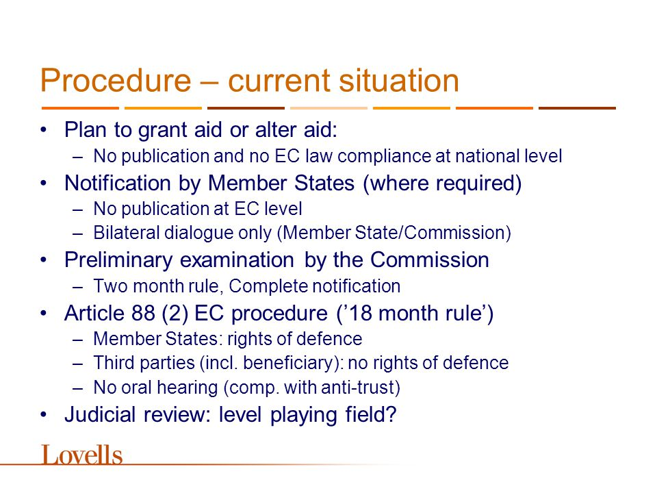 Procedure – current situation Plan to grant aid or alter aid: –No publication and no EC law compliance at national level Notification by Member States (where required) –No publication at EC level –Bilateral dialogue only (Member State/Commission) Preliminary examination by the Commission –Two month rule, Complete notification Article 88 (2) EC procedure ('18 month rule') –Member States: rights of defence –Third parties (incl.