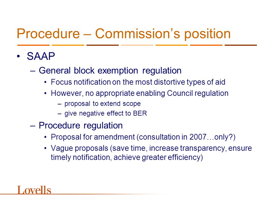 Procedure – Commissioner Kroes Better State aid means better regulated State aid, with simplified rules and a reduced administrative burden –No, better targeted but more administrative control a true partnership with Member States –Member States' goals in conflict with EC law –Sometimes ignorance of applicable rules –Dichotomy between political decision-making and legal compliance private complainants may be our best friends - competitors could become our best allies –Third parties ignored by the law; not in a position to influence –No clear proposal to enhance their role and situation –What about beneficiaries?