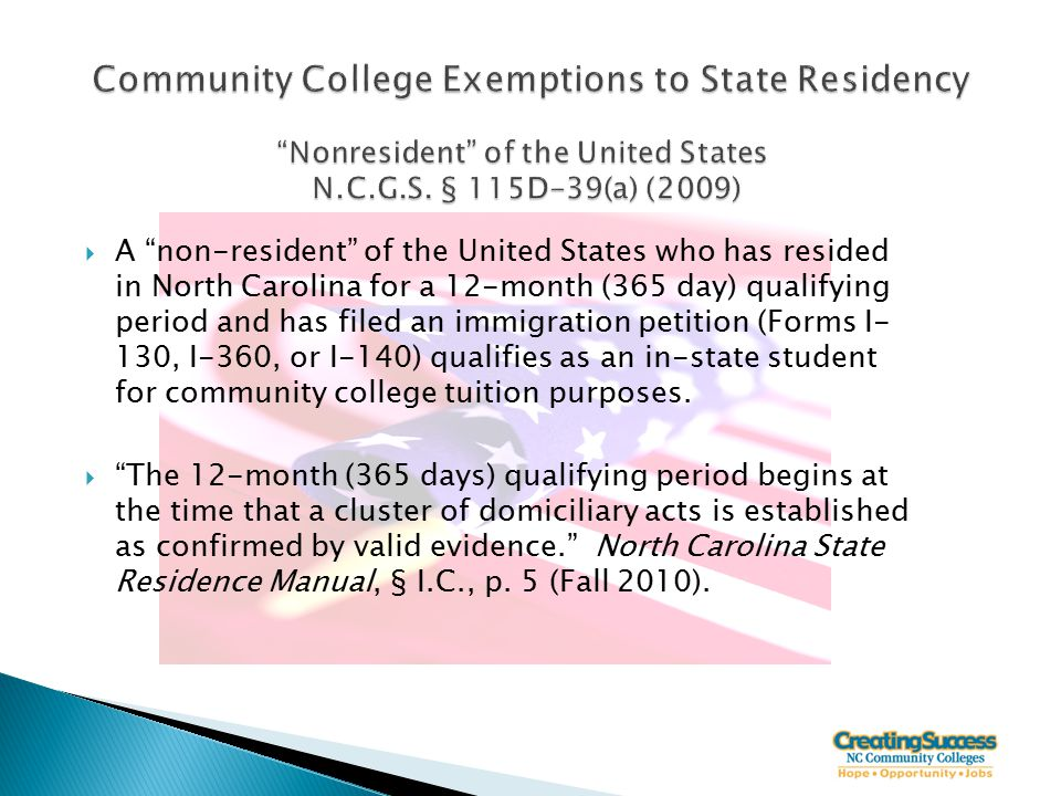  A non-resident of the United States who has resided in North Carolina for a 12-month (365 day) qualifying period and has filed an immigration petition (Forms I- 130, I-360, or I-140) qualifies as an in-state student for community college tuition purposes.