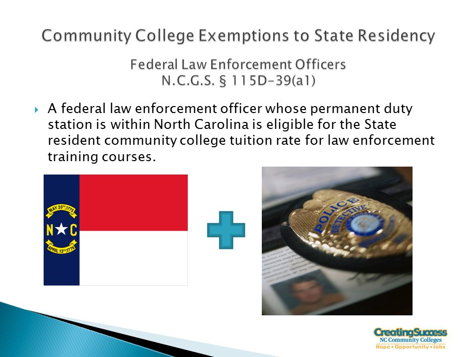  A federal law enforcement officer whose permanent duty station is within North Carolina is eligible for the State resident community college tuition rate for law enforcement training courses.