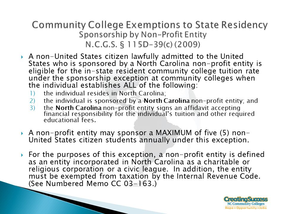  A non-United States citizen lawfully admitted to the United States who is sponsored by a North Carolina non-profit entity is eligible for the in-state resident community college tuition rate under the sponsorship exception at community colleges when the individual establishes ALL of the following: 1)the individual resides in North Carolina; 2)the individual is sponsored by a North Carolina non-profit entity; and 3)the North Carolina non-profit entity signs an affidavit accepting financial responsibility for the individual's tuition and other required educational fees.