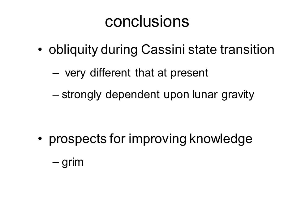 conclusions obliquity during Cassini state transition – very different that at present –strongly dependent upon lunar gravity prospects for improving knowledge –grim
