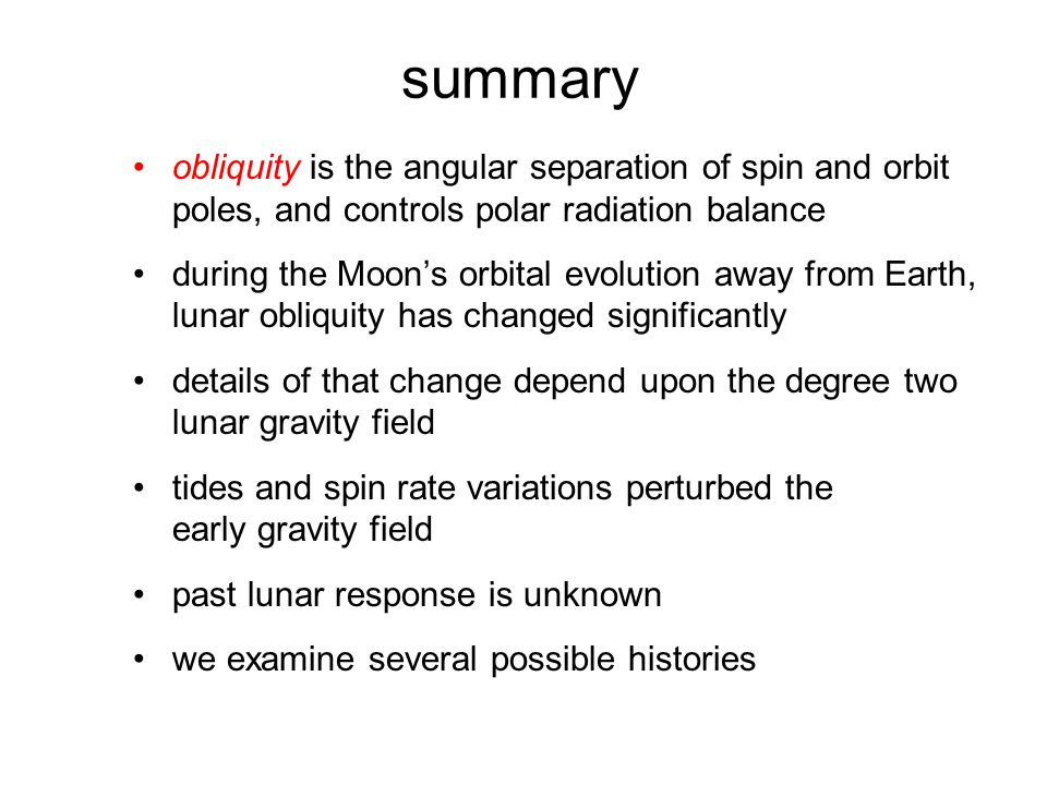 summary obliquity is the angular separation of spin and orbit poles, and controls polar radiation balance during the Moon's orbital evolution away from Earth, lunar obliquity has changed significantly details of that change depend upon the degree two lunar gravity field tides and spin rate variations perturbed the early gravity field past lunar response is unknown we examine several possible histories