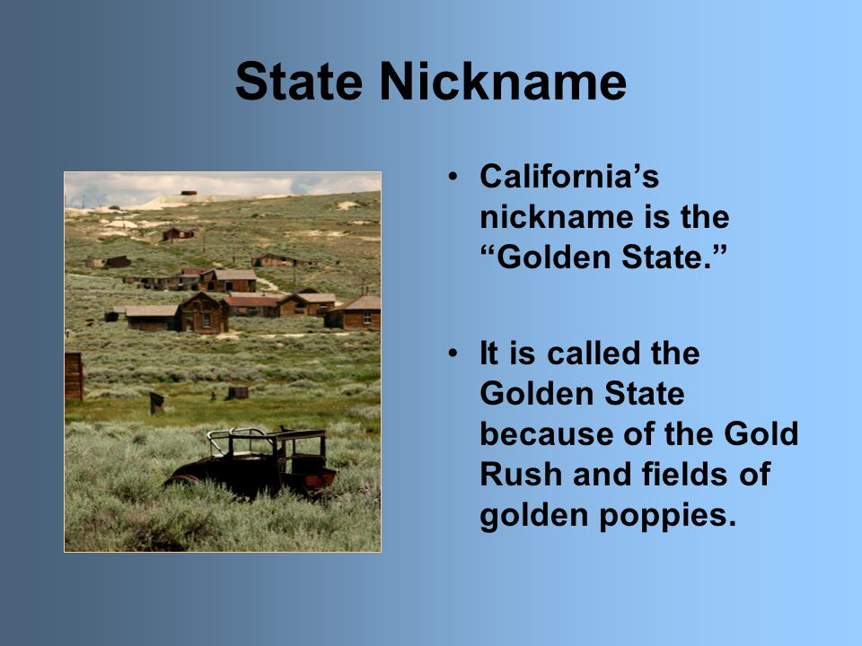 State Nickname California's nickname is the Golden State. It is called the Golden State because of the Gold Rush and fields of golden poppies.