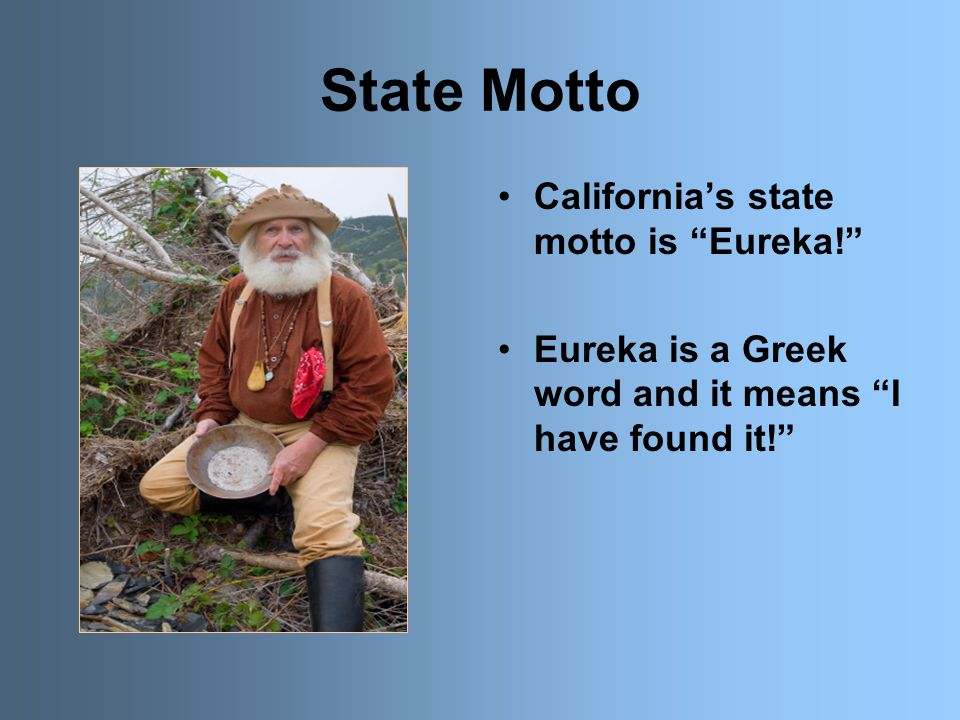 State Motto California's state motto is Eureka! Eureka is a Greek word and it means I have found it!
